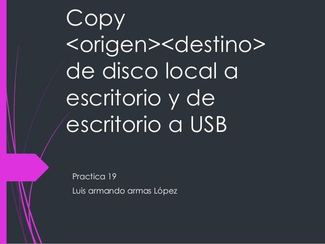 Copy <origen><destino> de disco local a escritorio y de escritorio a USB Practica 19 Luis armando armas López