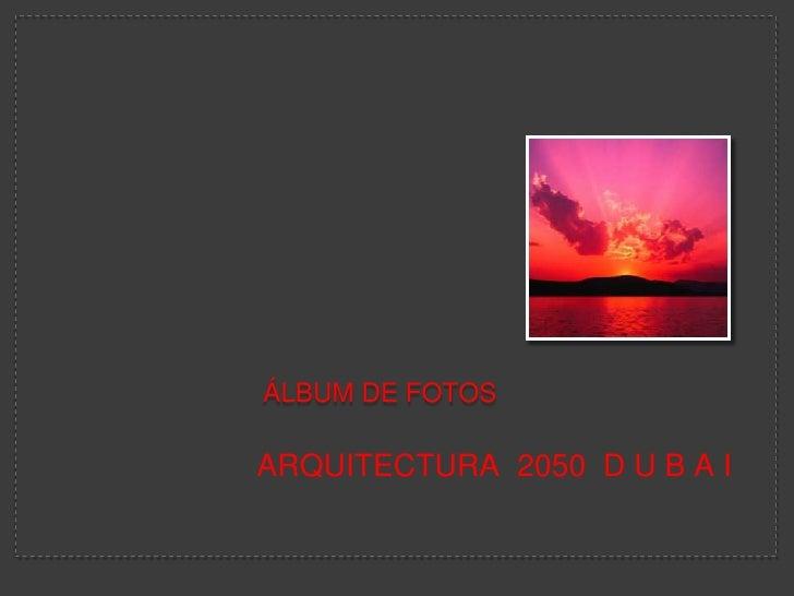 Álbum de fotos <br />ARQUITECTURA  2050  D U B A I<br />