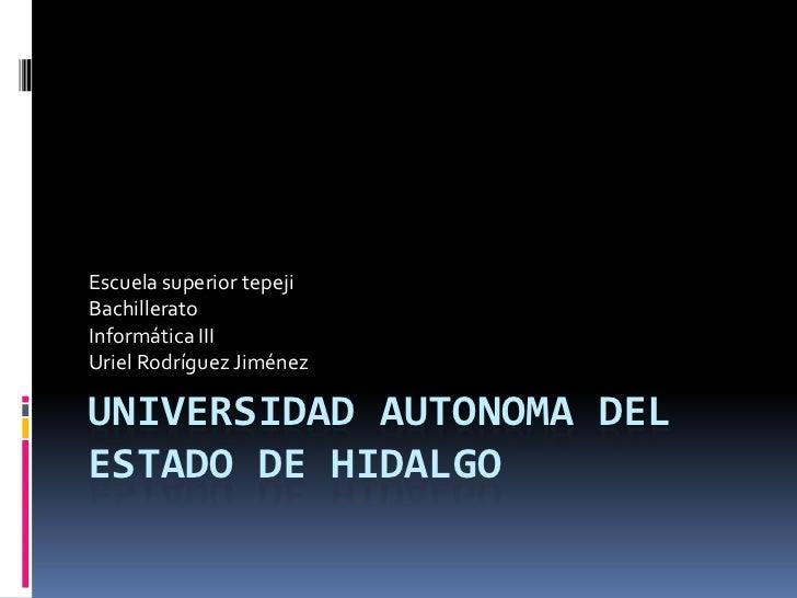 Escuela superior tepejiBachilleratoInformática IIIUriel Rodríguez JiménezUNIVERSIDAD AUTONOMA DELESTADO DE HIDALGO