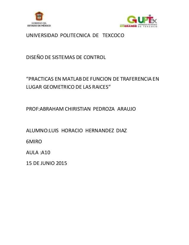 """UNIVERSIDAD POLITECNICA DE TEXCOCO DISEÑO DE SISTEMAS DE CONTROL """"PRACTICAS EN MATLAB DE FUNCION DE TRAFERENCIA EN LUGAR G..."""