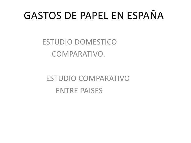 GASTOS DE PAPEL EN ESPAÑA <br />                  ESTUDIO DOMESTICO <br />                       COMPARATIVO.<br />       ...