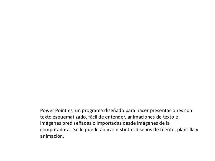 Power Point es un programa diseñado para hacer presentaciones contexto esquematizado, fácil de entender, animaciones de te...