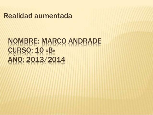 NOMBRE: MARCO ANDRADE CURSO: 10 «B» AÑO: 2013/2014 Realidad aumentada