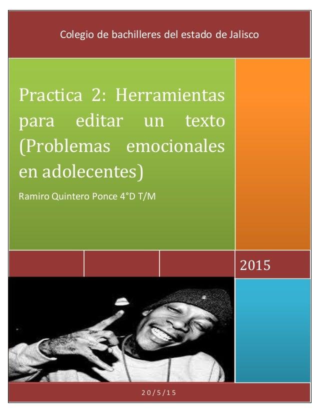 2 0 / 5 / 1 5 2015 Practica 2: Herramientas para editar un texto (Problemas emocionales en adolecentes) Ramiro Quintero Po...