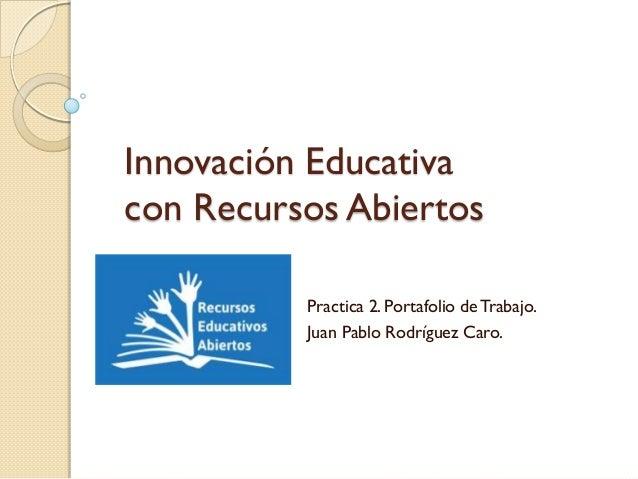 Innovación Educativa con Recursos Abiertos Practica 2. Portafolio de Trabajo. Juan Pablo Rodríguez Caro.