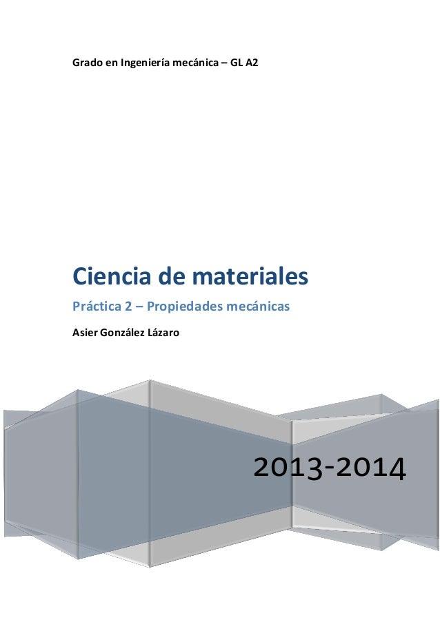 Grado en Ingeniería mecánica – GL A2  Ciencia de materiales Práctica 2 – Propiedades mecánicas Asier González Lázaro  2013...