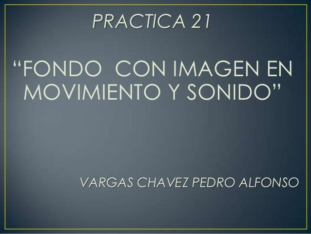 """PRACTICA 21""""FONDO CON IMAGEN EN MOVIMIENTO Y SONIDO""""     VARGAS CHAVEZ PEDRO ALFONSO"""