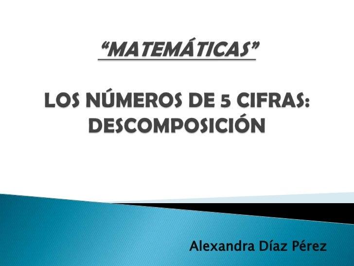 """""""MATEMÁTICAS""""LOS NÚMEROS DE 5 CIFRAS: DESCOMPOSICIÓN<br />Alexandra Díaz Pérez<br />"""