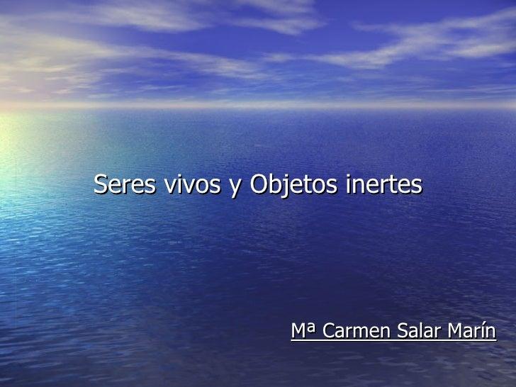 Seres vivos y Objetos inertes Mª Carmen Salar Marín