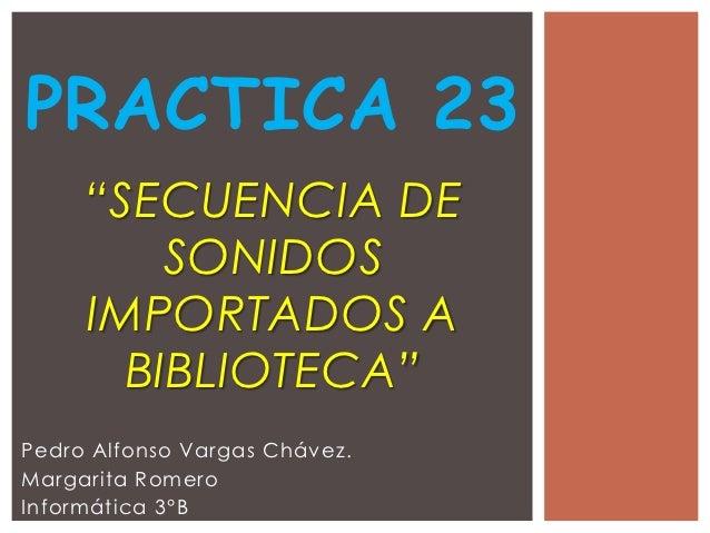 """PRACTICA 23     """"SECUENCIA DE         SONIDOS     IMPORTADOS A       BIBLIOTECA""""Pedro Alfonso Vargas Chávez.Margarita Rome..."""