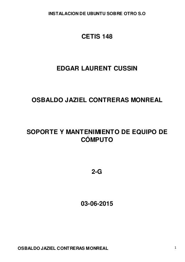 INSTALACION DE UBUNTU SOBRE OTRO S.O OSBALDO JAZIEL CONTRERAS MONREAL 1 CETIS 148 EDGAR LAURENT CUSSIN OSBALDO JAZIEL CONT...