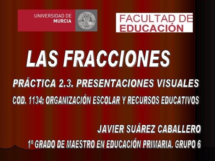 LAS FRACCIONES JAVIER SUÁREZ CABALLERO 1º GRADO DE MAESTRO EN EDUCACIÓN PRIMARIA. GRUPO 6 COD. 1134: ORGANIZACIÓN ESCOLAR ...