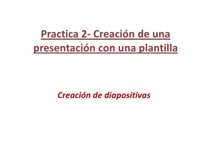 Practica 2- Creación de una presentación con una plantilla<br />Creación de diapositivas<br />