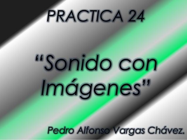 """PRACTICA 24""""Sonido con Imágenes"""" Pedro Alfonso Vargas Chávez."""
