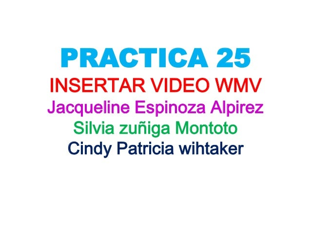 PRACTICA 25INSERTAR VIDEO WMVJacqueline Espinoza Alpirez   Silvia zuñiga Montoto  Cindy Patricia wihtaker