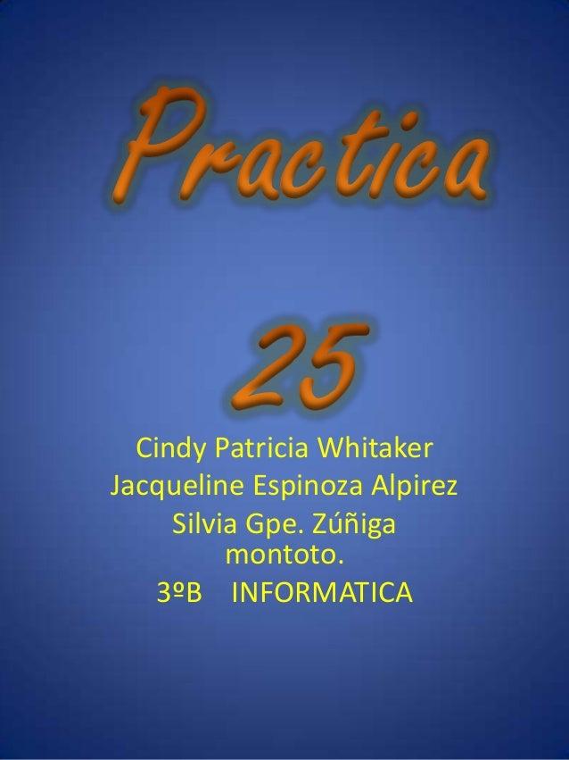 Cindy Patricia WhitakerJacqueline Espinoza Alpirez     Silvia Gpe. Zúñiga          montoto.    3ºB INFORMATICA