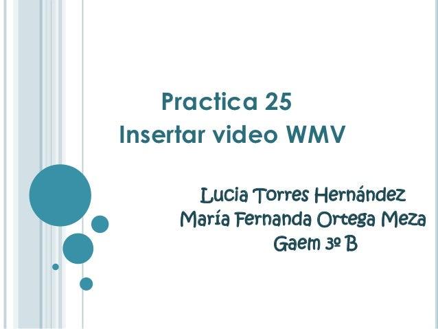 Practica 25Insertar video WMV     Lucia Torres Hernández    María Fernanda Ortega Meza              Gaem 3º B