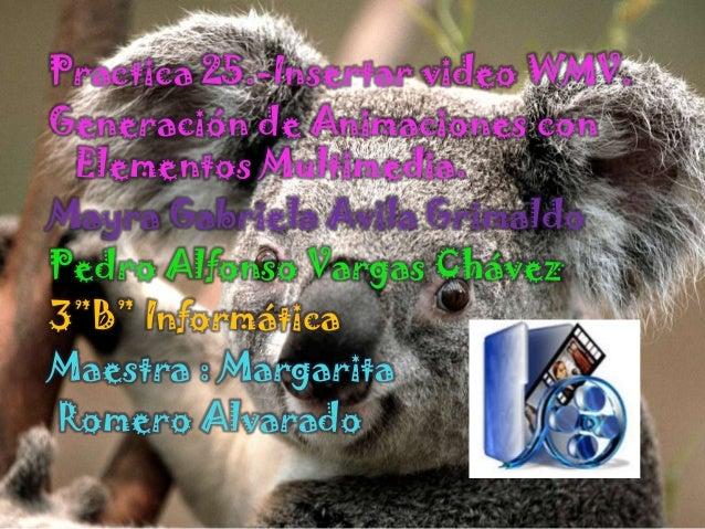 Practica 25.-Insertar video WMV.Generación de Animaciones con Elementos Multimedia.Mayra Gabriela Avila GrimaldoPedro Alfo...