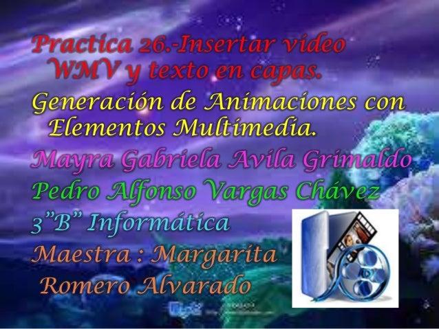 Practica 26.-Insertar video WMV y texto en capas.Generación de Animaciones con Elementos Multimedia.Mayra Gabriela Avila G...