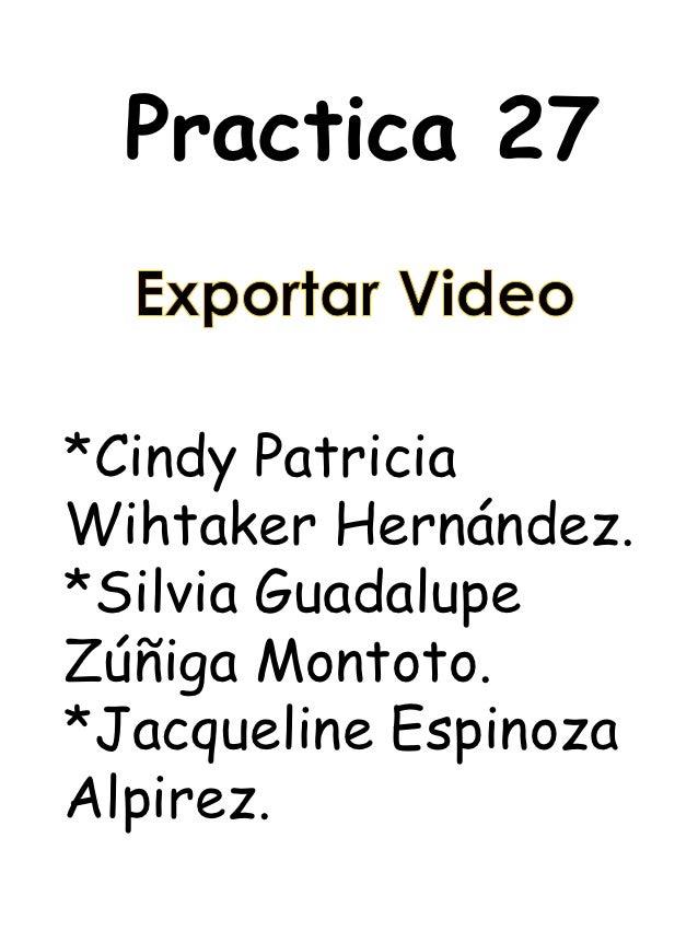 Practica 27*Cindy PatriciaWihtaker Hernández.*Silvia GuadalupeZúñiga Montoto.*Jacqueline EspinozaAlpirez.