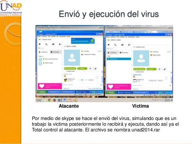 Envió y ejecución del virus Por medio de skype se hace el envió del virus, simulando que es un trabajo la victima posterio...