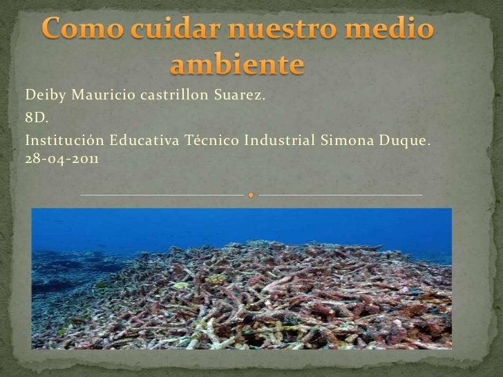 Como cuidar nuestro medio ambiente<br />Deiby Mauricio castrillon Suarez.<br />8D.<br />Institución Educativa Técnico Indu...