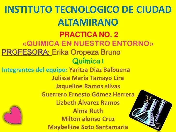 INSTITUTO TECNOLOGICO DE CIUDAD           ALTAMIRANO             PRACTICA NO. 2    «QUIMICA EN NUESTRO ENTORNO»PROFESORA: ...