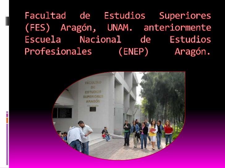 Facultad de Estudios Superiores (FES) Aragón, UNAM. anteriormente Escuela Nacional de Estudios Profesionales (ENEP) Aragón...