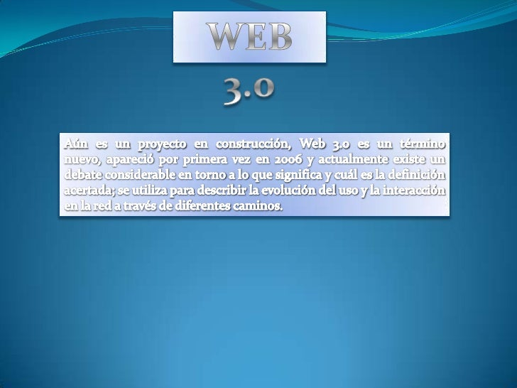 WEB 3.0<br />Aún es un proyecto en construcción, Web 3.0 es un término nuevo, apareció por primera vez en 2006 y actualmen...