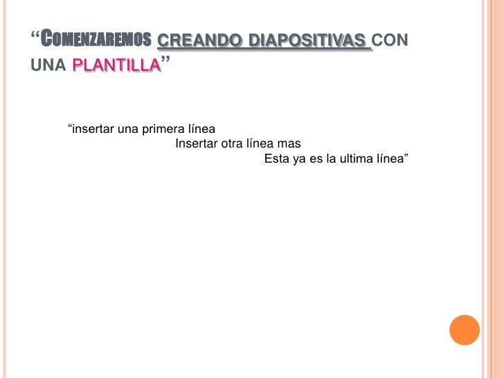 """""""Comenzaremoscreando diapositivas con una plantilla"""" <br />""""insertar una primera línea<br />Insertar otra línea mas<br />E..."""