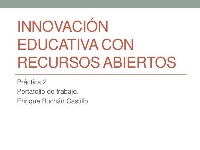 INNOVACIÓN  EDUCATIVA CON  RECURSOS ABIERTOS  Práctica 2  Portafolio de trabajo.  Enrique Buchán Castillo