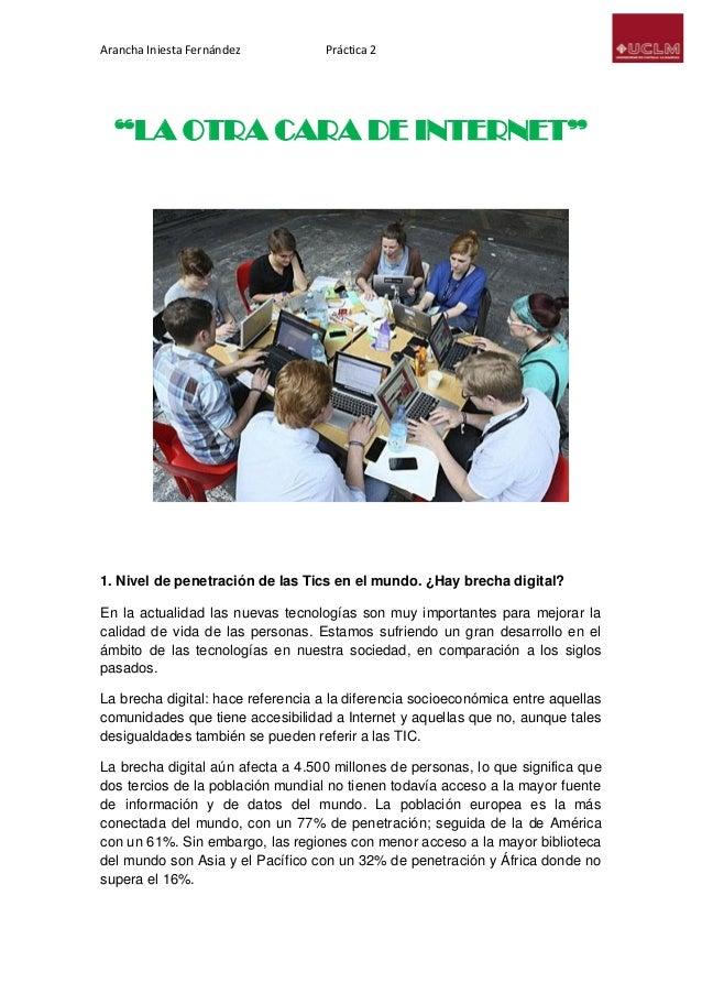 """Arancha Iniesta Fernández Práctica 2 """"LA OTRA CARA DE INTERNET"""" 1. Nivel de penetración de las Tics en el mundo. ¿Hay brec..."""