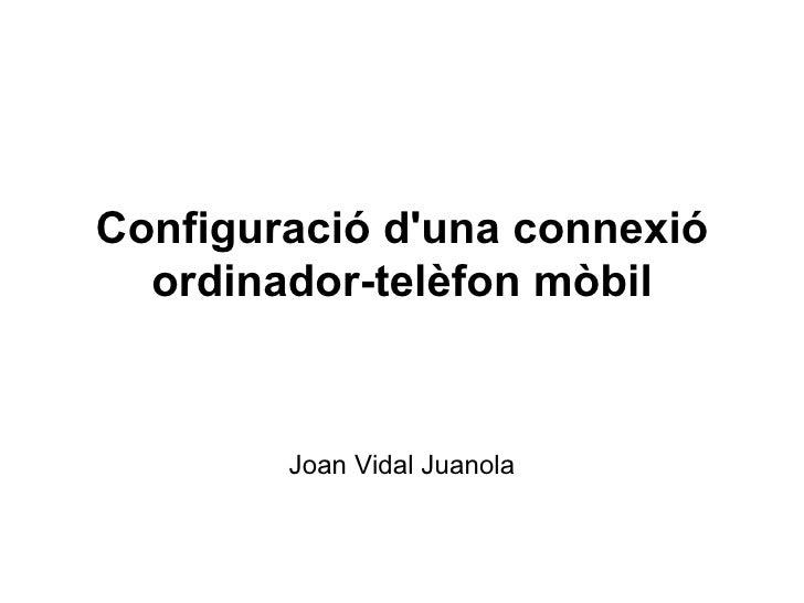 Configuració d'una connexió ordinador-telèfon mòbil Joan Vidal Juanola