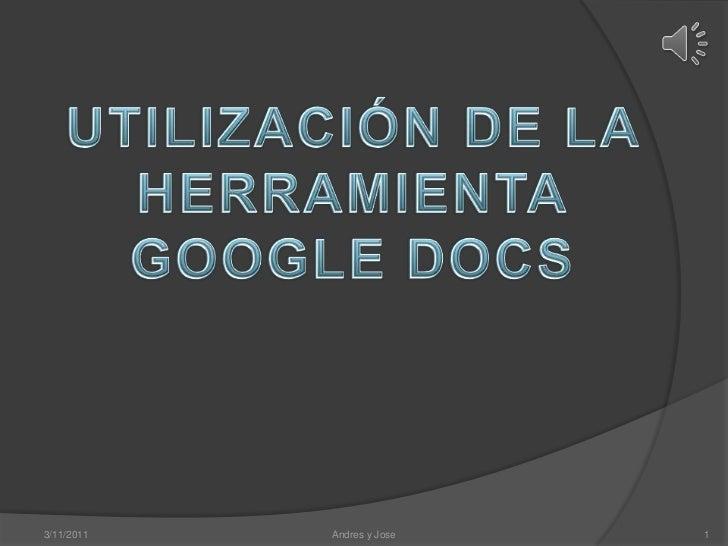 3/11/2011<br />Andres y Jose<br />1<br />UTILIZACIÓN DE LA HERRAMIENTA<br />GOOGLE DOCS<br />