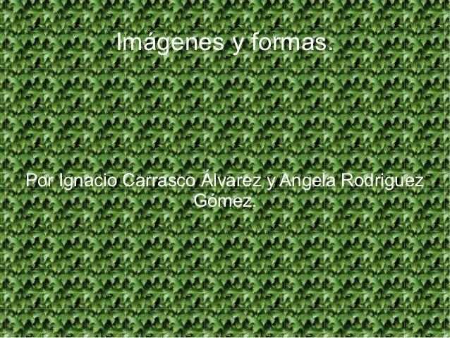 Imágenes y formas.Por Ignacio Carrasco Álvarez y Angela Rodriguez                    Gómez.