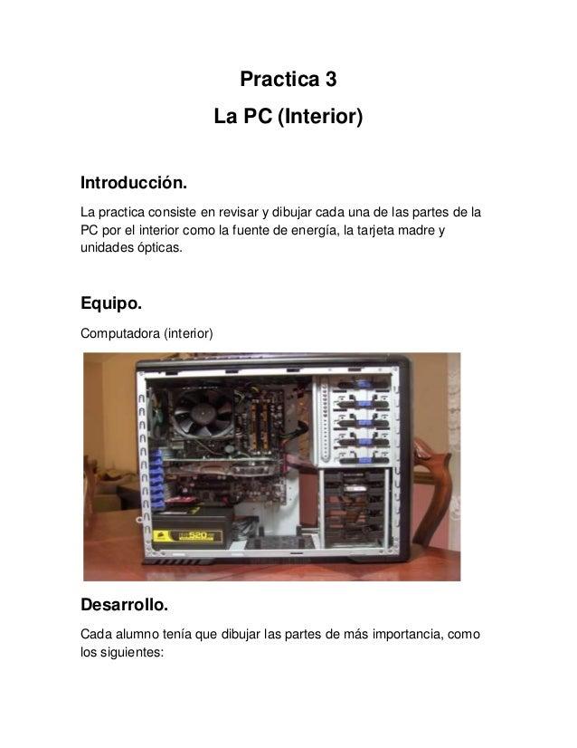 Practica 3La PC (Interior)Introducción.La practica consiste en revisar y dibujar cada una de las partes de laPC por el int...