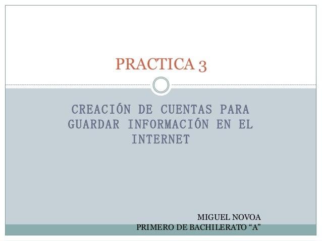 """PRACTICA 3 CREACIÓN DE CUENTAS PARA GUARDAR INFORMACIÓN EN EL INTERNET  MIGUEL NOVOA PRIMERO DE BACHILERATO """"A"""""""
