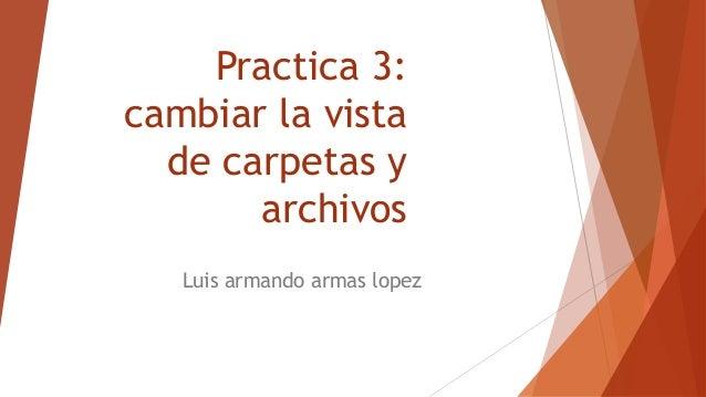 Practica 3: cambiar la vista de carpetas y archivos Luis armando armas lopez