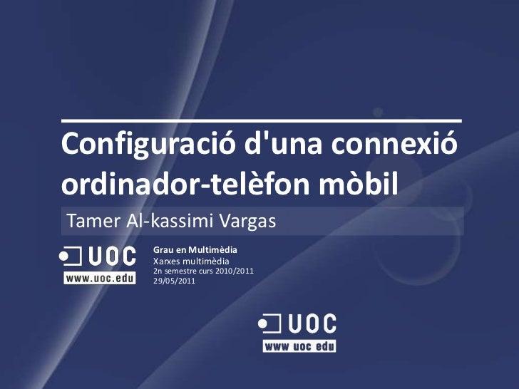 Configuraciód'unaconnexióordinador-telèfonmòbil<br />Tamer Al-kassimi Vargas<br />Grau en MultimèdiaXarxes multimèdia<br /...