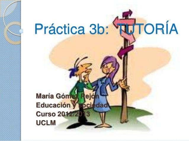 Práctica 3b: TUTORÍAMaría Gómez RejónEducación y sociedadCurso 2012/2013UCLM