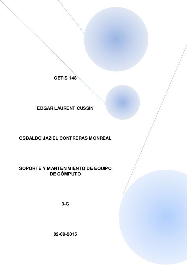 CETIS 148 EDGAR LAURENT CUSSIN OSBALDO JAZIEL CONTRERAS MONREAL SOPORTE Y MANTENIMIENTO DE EQUIPO DE CÓMPUTO 3-G 02-09-2015