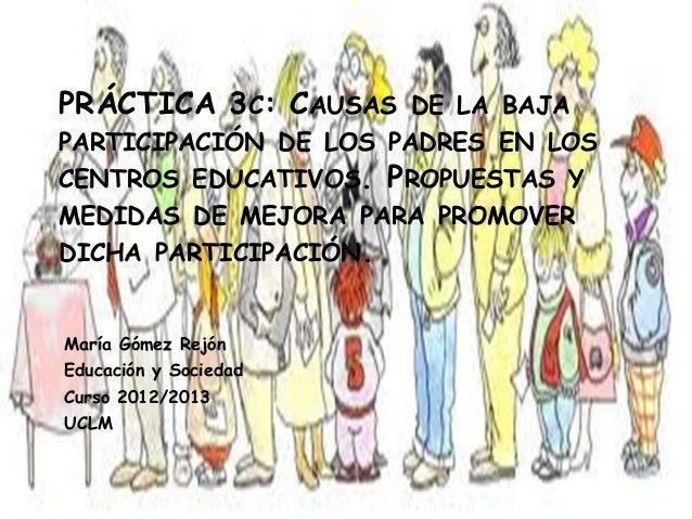 PRÁCTICA 3C: CAUSAS DE LA BAJAPARTICIPACIÓN DE LOS PADRES EN LOSCENTROS EDUCATIVOS. PROPUESTAS YMEDIDAS DE MEJORA PARA PRO...
