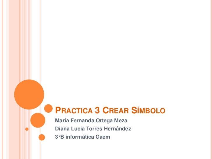 PRACTICA 3 CREAR SÍMBOLOMaría Fernanda Ortega MezaDiana Lucia Torres Hernández3°B informática Gaem