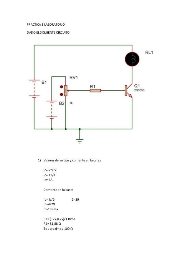 PRACTICA 3 LABORATORIO  DADO EL SIGUIENTE CIRCUITO  1) Valores de voltaje y corriente en la carga  Ic= Vc/Pc  Ic= 12/3  Ic...