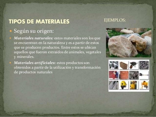  Según su origen:  Materiales naturales: estos materiales son los que se encuentran en la naturaleza y es a partir de es...