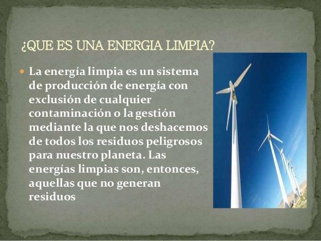  La energía limpia es un sistema de producción de energía con exclusión de cualquier contaminación o la gestión mediante ...
