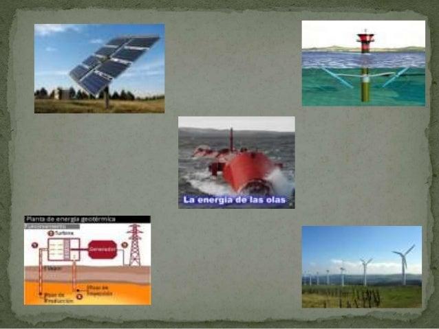  Estas distintas energías pueden servir como alternativas a las energías que comúnmente utilizamos, por ejemplo la energí...