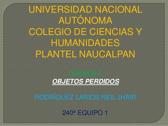 UNIVERSIDAD NACIONAL     AUTÓNOMACOLEGIO DE CIENCIAS Y    HUMANIDADES PLANTEL NAUCALPAN         QUÍMICA II     OBJETOS PER...
