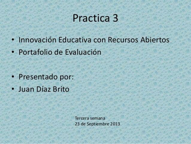 Practica 3 • Innovación Educativa con Recursos Abiertos • Portafolio de Evaluación • Presentado por: • Juan Díaz Brito Ter...