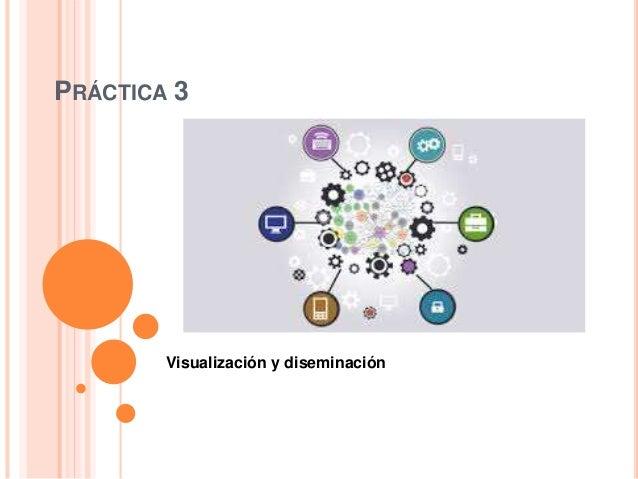 PRÁCTICA 3 Visualización y diseminación